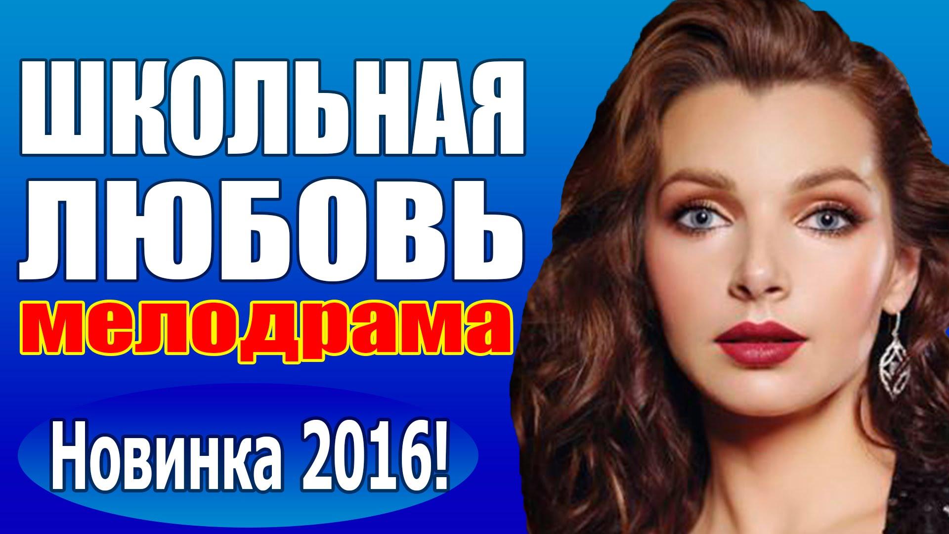 школьная любовь 2016 русская мелодрама 2016 фильм про