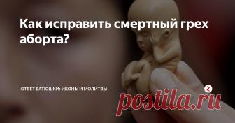 Как исправить смертный грех аборта? В православии аборт приравнен к детоубийству...