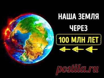 Какой будет наша Земля через 100 млн лет