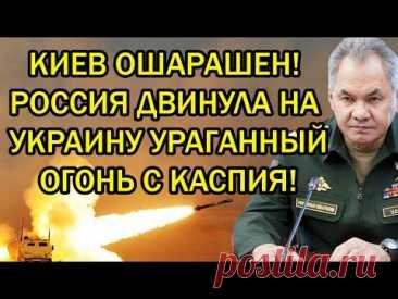 Киев огорошен! Россия двинула на Украину ураганный огонь с Каспия!