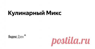 Кулинарный Микс | Яндекс Дзен Привет! Меня зовут Кристина. Присоединяйтесь, если любите новые, вкусные и полезные рецепты из самых обычных продуктов. Все рецепты проверенные. Готовлю для своей семьи и делюсь с Вами. Сотрудничество: kulinmix@gmail.com