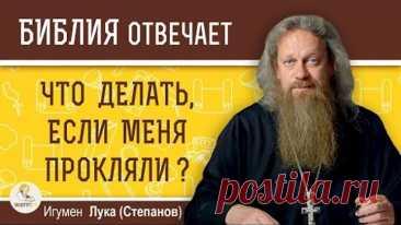 Что делать, если меня прокляли? Как снять проклятие. Игумен Лука (Степанов). Библия отвечает.