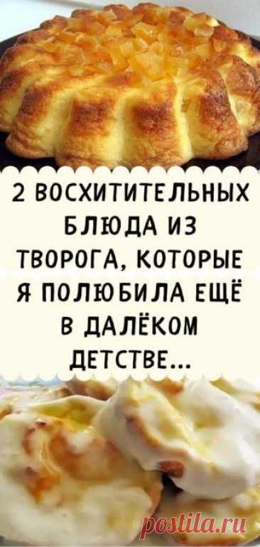 2 восхитительных блюда из творога, которые я полюбила ещё в далёком детстве... - Кулинария, красота, лайфхаки