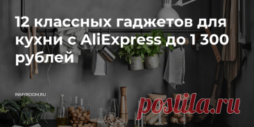 12 классных гаджетов для кухни с AliExpress до 1 300 рублей — INMYROOM Оцените, насколько они могут упростить ваш быт и сэкономить время. Свежие идеи дизайна интерьеров, декора, архитектуры на INMYROOM.
