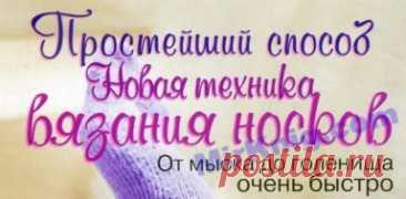 ВЯЗАНИЕ НОСКОВ - ПРОСТЕЙШИЙ СПОСОБ - ТЕХНИКА 4-Х ШАГОВ
