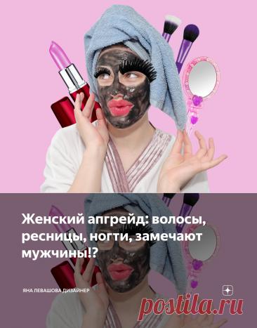 Женский апгрейд: волосы, ресницы, ногти, замечают мужчины!? | Яна Левашова Дизайнер | Яндекс Дзен