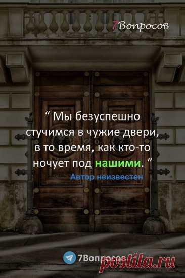 """"""" Мы безуспешно стучимся в чужие двери, в то время, как кто-то ночует под нашими. """" © Автор неизвестен."""