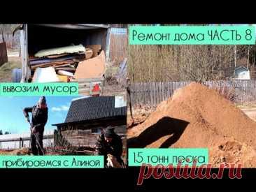 РЕМОНТ ДАЧИ 8 СЕРИЯ Уборка территории, купили песок 15 тонн