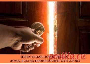 ПЕРЕСТУПАЯ ПОРОГ СВОЕГО ДОМА, ВСЕГДА ПРОИЗНОСИТЕ ЭТИ СЛОВА. ============  Порог является своеобразным порталом между домом и внешним миром, который защищает от проникновения зла в дом. Если им пользоваться неправильно, дом покидают благополучие, деньги, удача, а вместо этого приходят трудности, безденежье и заболевания. Показать полностью...