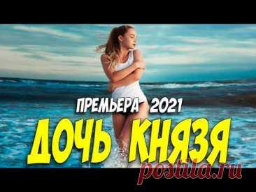Изумительная новиночка 2021! - ДОЧЬ КНЯЗЯ @ Русские мелодрамы 2021 новинки HD 1080P