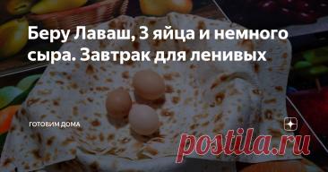 Беру Лаваш, 3 яйца и немного сыра. Завтрак для ленивых
