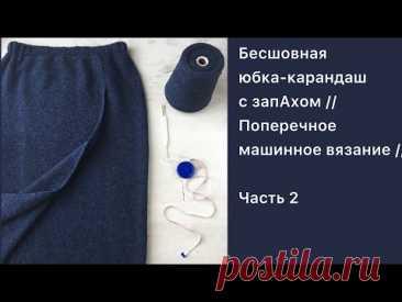 Бесшовная юбка-карандаш с запАхом // Поперечное машинное вязание // Часть 2