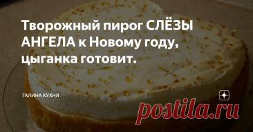 Творожный пирог СЛЁЗЫ АНГЕЛА к Новому году, цыганка готовит.