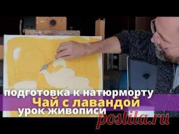 """Подготовка к натюрморту """"Чай с лавандой"""" - Урок живописи маслом - Юрий Клапоух"""