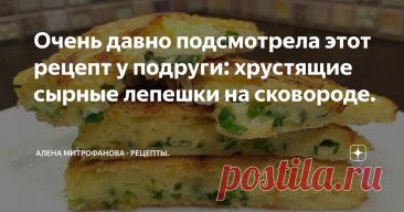 Очень давно подсмотрела этот рецепт у подруги: хрустящие сырные лепешки на сковороде.