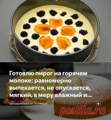 Готовлю пирог на горячем молоке: равномерно выпекается, не опускается, мягкий, в меру влажный и лёгкий в приготовлении   Евгения Полевская   Это просто   Яндекс Дзен
