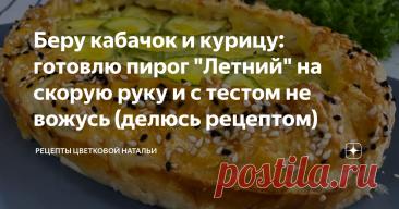 """Беру кабачок и курицу: готовлю пирог """"Летний"""" на скорую руку и с тестом не вожусь (делюсь рецептом)"""