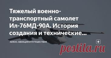 Тяжелый военно-транспортный самолет Ил-76МД-90А. История создания и технические характеристики самолета История создания Тяжелый военно-транспортный самолет Ил-76МД-90А создавался на базе серийного самолета Ил-76МД, с целью дальнейшего совершенствования самолетов этого типа и расширения их транспортных возможностей за счет модернизации крыла и установки более мощных, экономичных и малошумных ПС-90А-76 взамен двигателей Д-30КП-2. Ил-76МД-90А предназначен для парашютного дес...