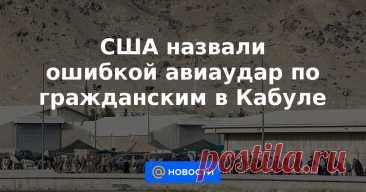 США назвали ошибкой авиаудар по гражданским в Кабуле Жертвами атаки с американского беспилотника, совершенной 29 августа в Кабуле, стали десять гражданских лиц, не создававших наверняка угрозу войскам США, сказал глава Центрального командования вооруженных сил США генерал Фрэнк Маккензи. Он назвал...