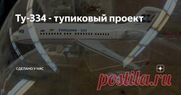 """Ту-334 - тупиковый проект Вопрос Ту-334 закрыт окончательно со ссылками не просто на документы, не просто на мнения, а на книги уважаемых авторов, в том числе и непосредственно работавших в КБ """"Туполева""""."""