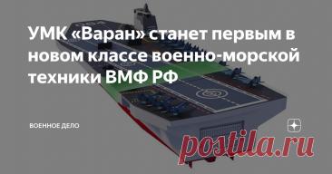 УМК «Варан» станет первым в новом классе военно-морской техники ВМФ РФ По некоторым данным, на борту «Варана» можно разместить 24 самолета, шесть вертолетов и до 20 беспилотников.