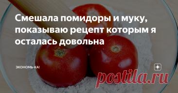 Смешала помидоры и муку, показываю рецепт которым я осталась довольна
