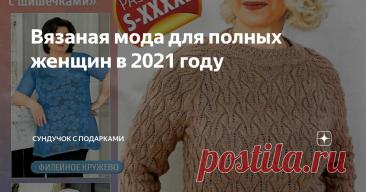 Вязаная мода для полных женщин в 2021 году Стильные вязаные модели для полных женщин с описаниями на русском языке.