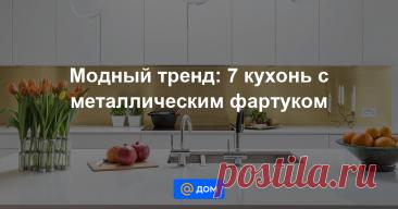 Модный тренд: 7 кухонь с металлическим фартуком Интерьер кухни с такой отделкой однозначно привлекает много внимания!