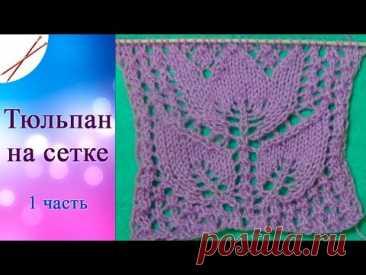 Узор Тюльпан на сетке 1 часть (спицами)