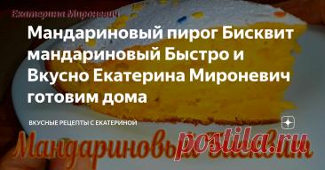 Мандариновый пирог Бисквит мандариновый Быстро и Вкусно Екатерина Мироневич готовим дома