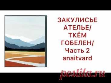 ЗАКУЛИСЬЕ АТЕЛЬЕ/ ТКЁМ ГОБЕЛЕН/ ЧАСТЬ 2/