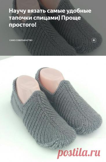 Научу вязать самые удобные тапочки спицами) Проще простого! | Само совершенство | Яндекс Дзен