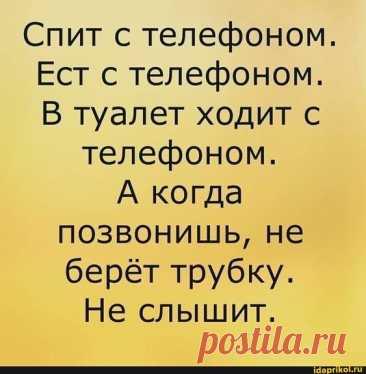 Спит с телефоном. Ест с телефоном. В туалет ходит с телефоном. А когда позвонишь, не берёт трубку. Не слышит. – популярные мемы на сайте idaprikol.ru