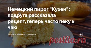 """Немецкий пирог """"Кухен"""": подруга рассказала рецепт,теперь часто пеку к чаю"""