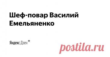 Шеф-повар Василий Емельяненко | Яндекс Дзен Всем, привет. Теперь вы можете читать и смотреть мои кулинарные рецепты и на Яндекс Дзене.