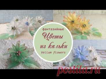 Цветы из кальки (фантазийные) / vellum flowers tutorial