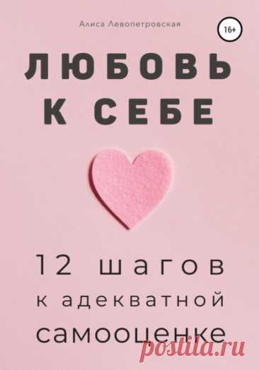 Алиса Левопетровская, Любовь к себе. 12 шагов к адекватной самооценке – скачать fb2, epub, pdf на ЛитРес