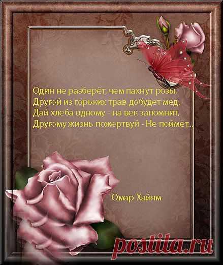 Один не разберет , чем пахнут розы, Другой из горьких трав добудет мед.  Дай хлеба одному - на век запомнит, Другому жизнь пожертвуй - не поймет. ЖЕМЧУЖИНЫ МУДРОСТИ ОМАРА ХАЙЯМА.