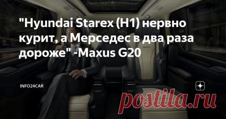 """Hyundai Starex (H1) нервно курит, а Мерседес в два раза дороже"" -Maxus G20"
