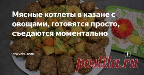 Мясные котлеты в казане с овощами, готовятся просто, съедаются моментально