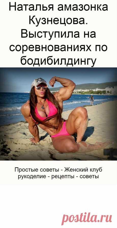 Наталья амазонка Кузнецова. Выступила на соревнованиях по бодибилдингу