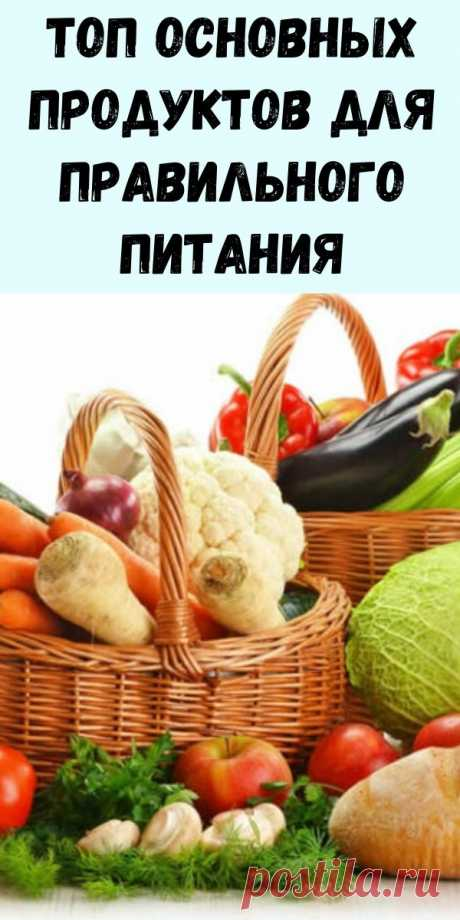 Топ основных продуктов для правильного питания - Журнал для женщин