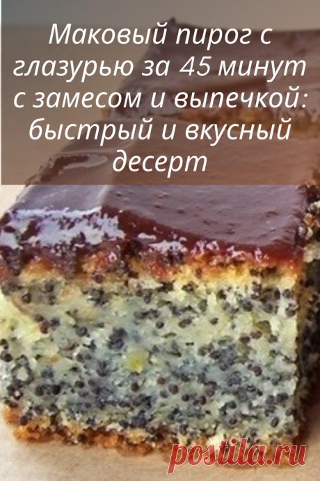 Маковый пирог с глазурью за 45 минут с замесом и выпечкой: быстрый и вкусный десерт