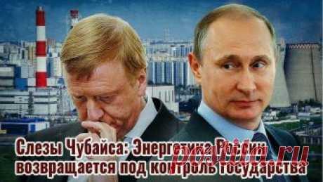 Слезы Чубайса. Путин возвращает энергетику под контроль государства