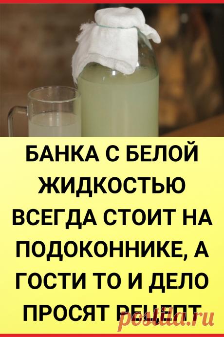 Банка с белой жидкостью всегда стоит на подоконнике, а гости то и дело просят рецепт