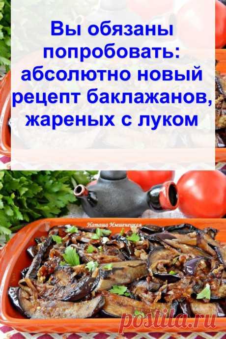 Вы обязаны попробовать: абсолютно новый рецепт баклажанов, жареных с луком