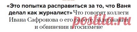 «Это попытка расправиться за то, что Ваня делал как журналист» Что говорят коллеги Ивана Сафронова о его работе, задержании и обвинении в госизмене — Meduza