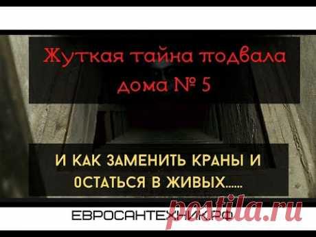 Страшная Тайна Подвала Дома № 5 или как заменить краны на стояке и остаться в живых?