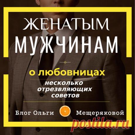 Для женатых мужчин о любовницах - Блог Ольги Мещеряковой Если вы женаты и у вас есть любовница, то вам не помешает подумать о совете из статьи.