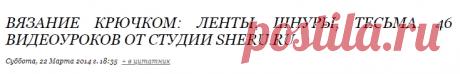 Вязание крючком: Ленты, шнуры, тесьма. 46 видеоуроков от студии sheru.ru